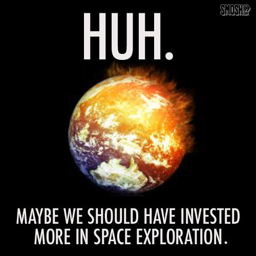 Maybe we should have invested more in Space exploration