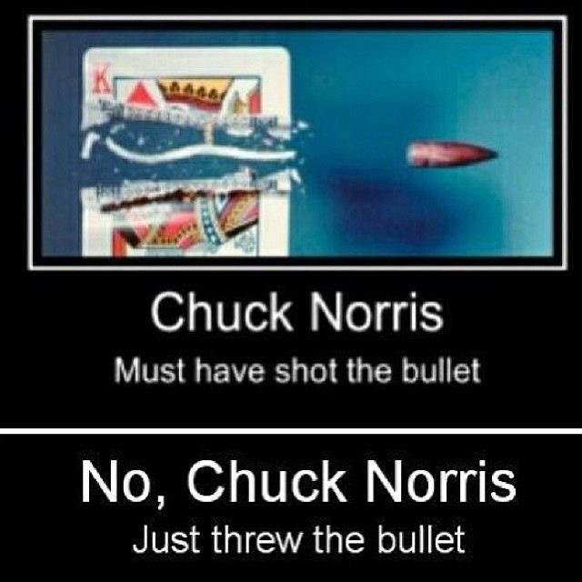 Chuck Norris must have shot the bullet No, Chuck Norris just threw the buller