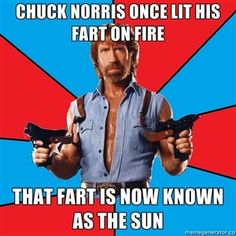 Chuck Norris once lit his fart on fire. That fart is now known as the Sun