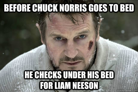 Before Chuck Norris goes to bed he checks under his bed for Liam Neeson