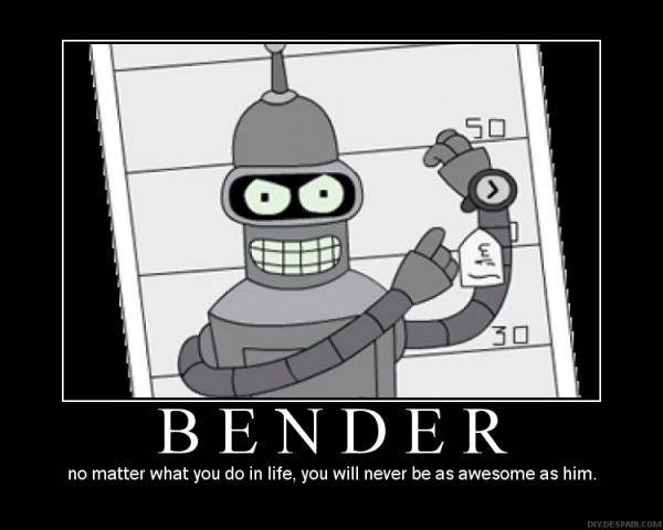 Bender, No matter what you do in life, you will never be as awesome as him.