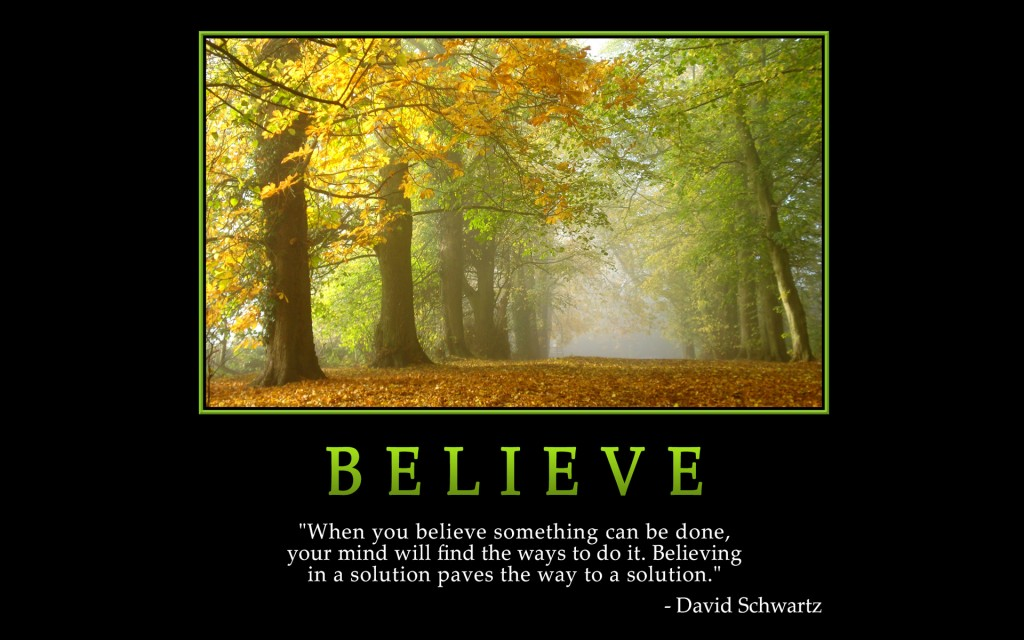 "Believe ""When you believe somthing can be sone, your mind will find the ways to do it. Belieing in a solution paves the way to a solution"" - David Schwartz"