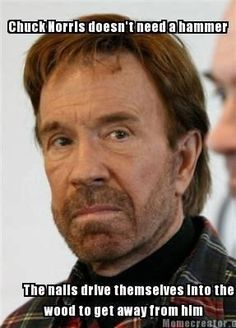 Chuck Norris doesn't need a hammer The nails drive themselves into the wood to get away from him