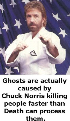 Ghosts are Actually caused by Chuck Norris killing people faster than Death can process them