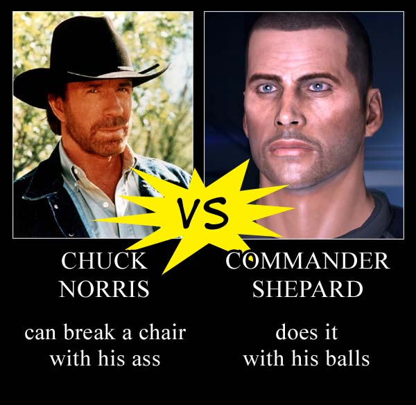 Chuck Norris can break a chair with this ass Commander Shepard does it with his balls!