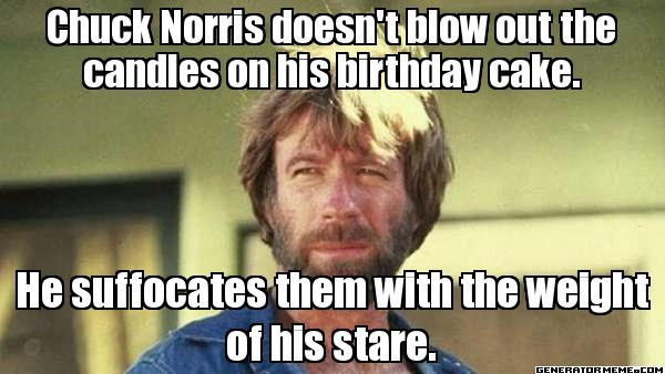 Chuck Norris doesn't blow out the candles on his Birthday cake  He Suffocates them with the weight of his stare